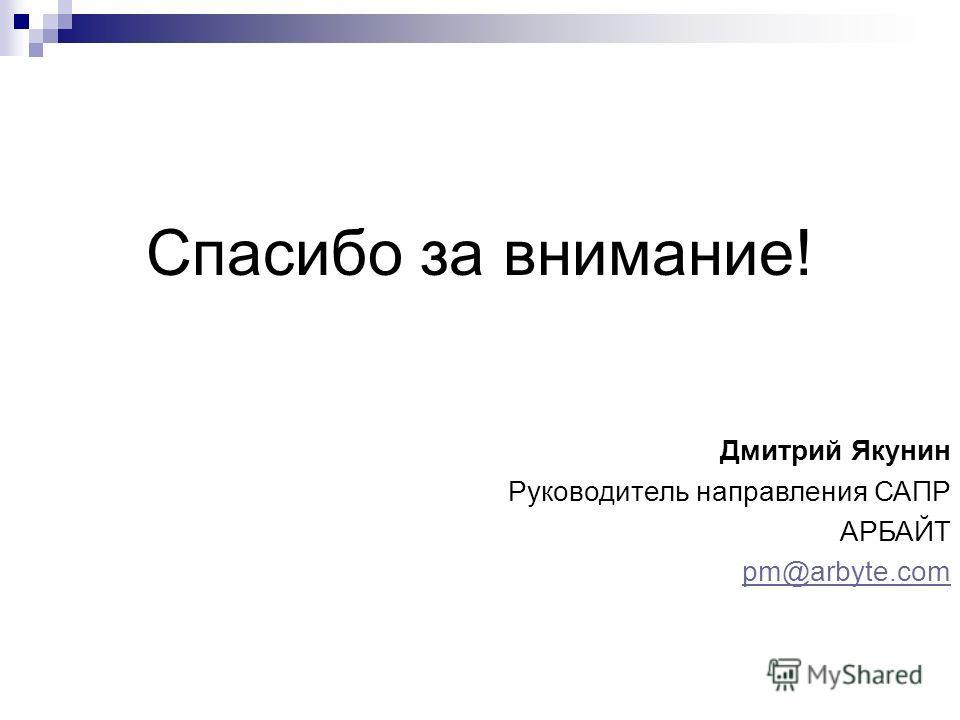 Спасибо за внимание! Дмитрий Якунин Руководитель направления САПР АРБАЙТ pm@arbyte.com