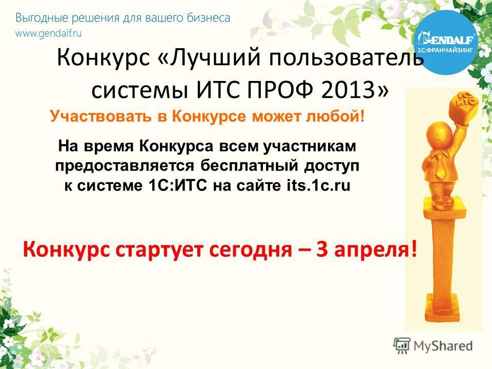 Конкурс «Лучший пользователь системы ИТС ПРОФ 2013» Участвовать в Конкурсе может любой! На время Конкурса всем участникам предоставляется бесплатный доступ к системе 1С:ИТС на сайте its.1c.ru Конкурс стартует сегодня – 3 апреля!