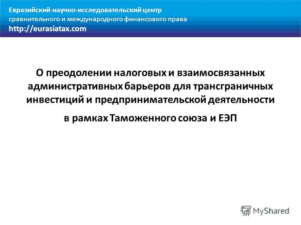 О преодолении налоговых и взаимосвязанных административных барьеров для трансграничных инвестиций и предпринимательской деятельности в рамках Таможенного союза и ЕЭП Евразийский научно-исследовательский центр сравнительного и международного финансово