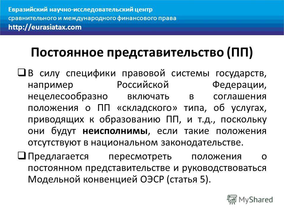 Постоянное представительство (ПП) В силу специфики правовой системы государств, например Российской Федерации, нецелесообразно включать в соглашения положения о ПП «складского» типа, об услугах, приводящих к образованию ПП, и т.д., поскольку они буду