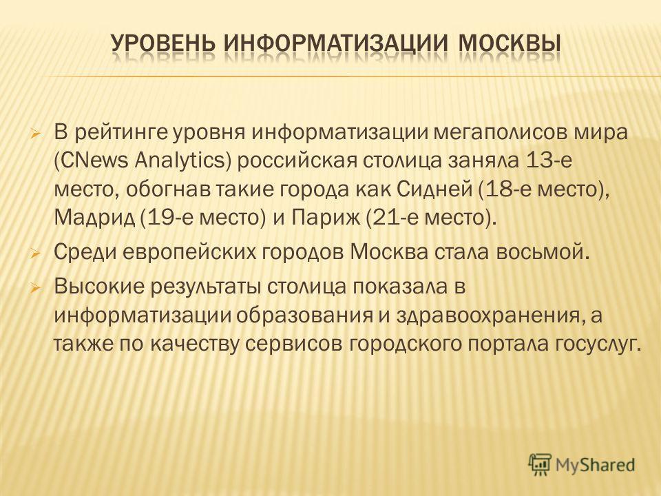 В рейтинге уровня информатизации мегаполисов мира (CNews Analytics) российская столица заняла 13-е место, обогнав такие города как Сидней (18-е место), Мадрид (19-е место) и Париж (21-е место). Среди европейских городов Москва стала восьмой. Высокие