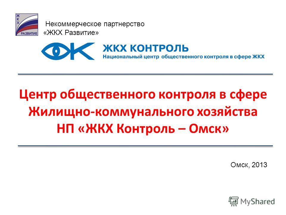 Центр общественного контроля в сфере Жилищно-коммунального хозяйства НП «ЖКХ Контроль – Омск» Некоммерческое партнерство «ЖКХ Развитие» Омск, 2013