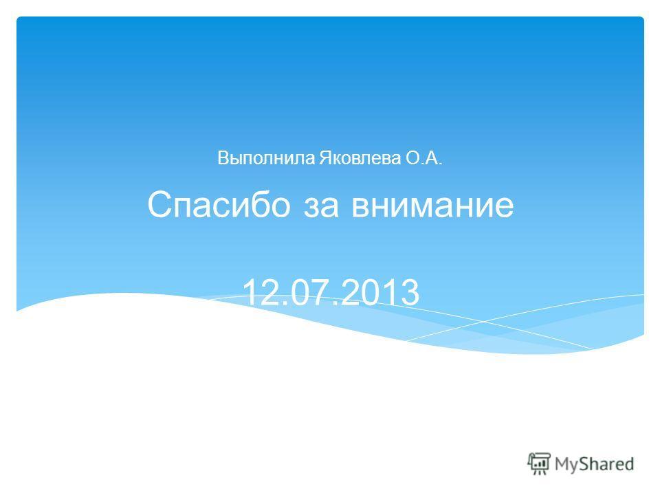 Спасибо за внимание 12.07.2013 Выполнила Яковлева О.А.