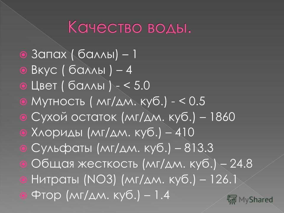 Запах ( баллы) – 1 Вкус ( баллы ) – 4 Цвет ( баллы ) - < 5.0 Мутность ( мг/дм. куб.) - < 0.5 Сухой остаток (мг/дм. куб.) – 1860 Хлориды (мг/дм. куб.) – 410 Сульфаты (мг/дм. куб.) – 813.3 Общая жесткость (мг/дм. куб.) – 24.8 Нитраты (NO3) (мг/дм. куб.