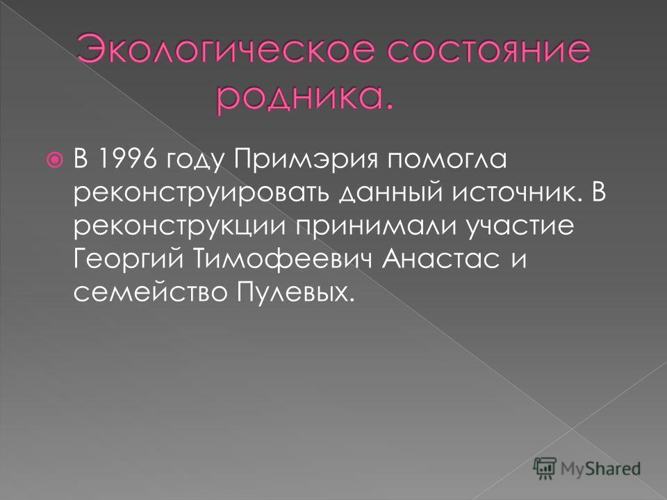 В 1996 году Примэрия помогла реконструировать данный источник. В реконструкции принимали участие Георгий Тимофеевич Анастас и семейство Пулевых.