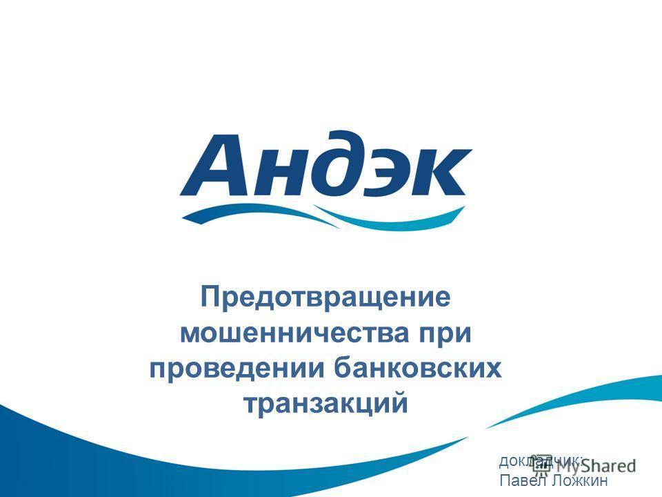 Предотвращение мошенничества при проведении банковских транзакций докладчик: Павел Ложкин