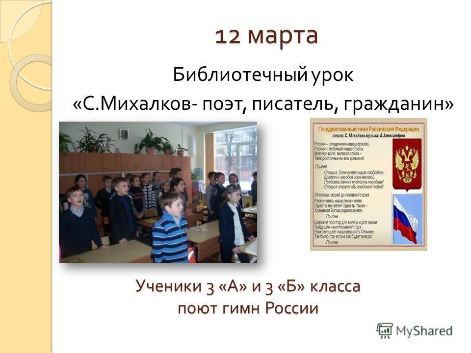 12 марта Библиотечный урок « С. Михалков - поэт, писатель, гражданин » Ученики 3 « А » и 3 « Б » класса поют гимн России