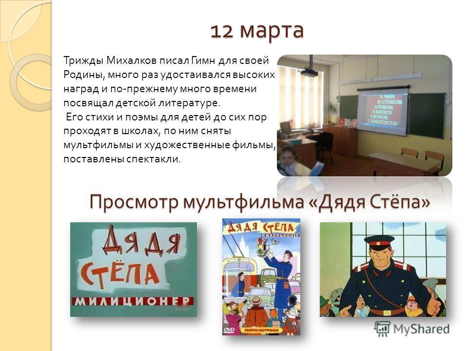 Просмотр мультфильма « Дядя Стёпа » Трижды Михалков писал Гимн для своей Родины, много раз удостаивался высоких наград и по - прежнему много времени посвящал детской литературе. Его стихи и поэмы для детей до сих пор проходят в школах, по ним сняты м