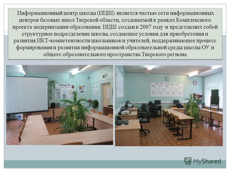 Информационный центр школы (ИЦШ) является частью сети информационных центров базовых школ Тверской области, создаваемой в рамках Комплексного проекта модернизации образования. ИЦШ создан в 2007 году и представляет собой структурное подразделение школ