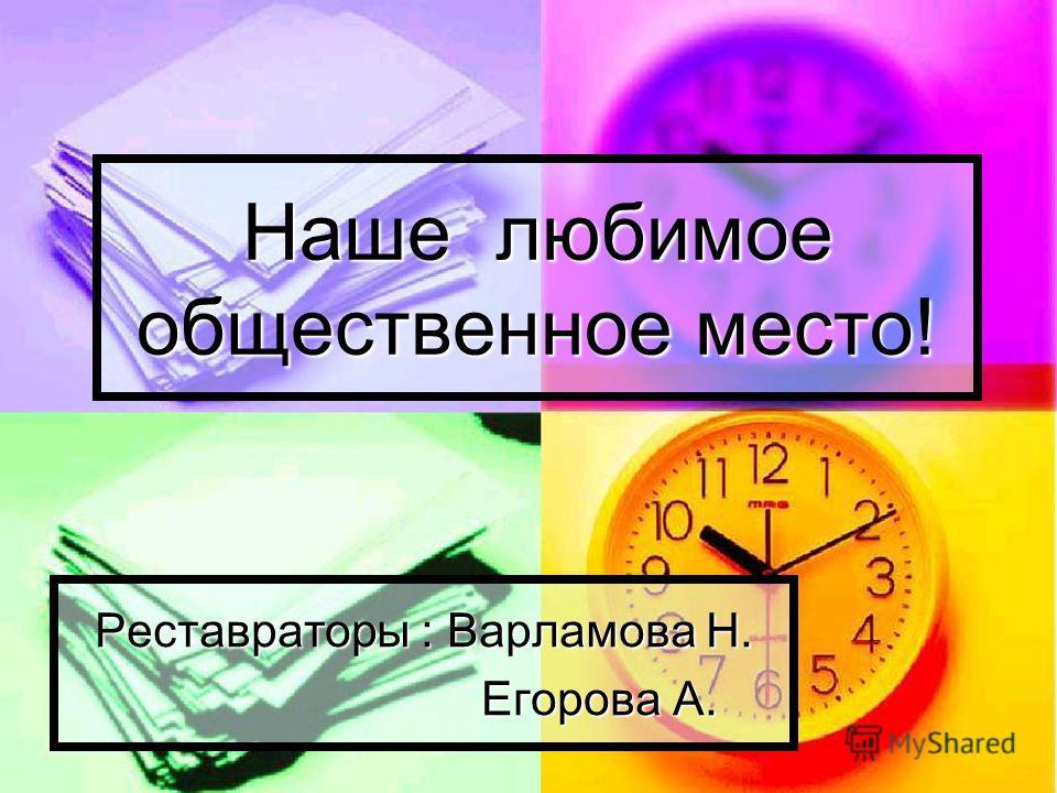 Наше любимое общественное место! Реставраторы : Варламова Н. Егорова А. Егорова А.