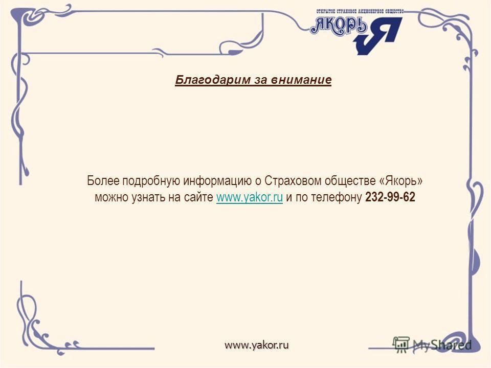 www.yakor.ru Благодарим за внимание Более подробную информацию о Страховом обществе «Якорь» можно узнать на сайте www.yakor.ru и по телефону 232-99-62www.yakor.ru