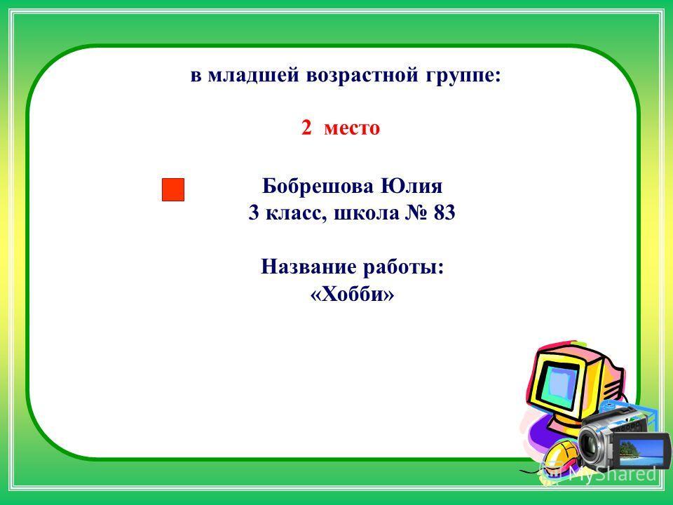 Бобрешова Юлия 3 класс, школа 83 Название работы: «Хобби» в младшей возрастной группе: 2 место