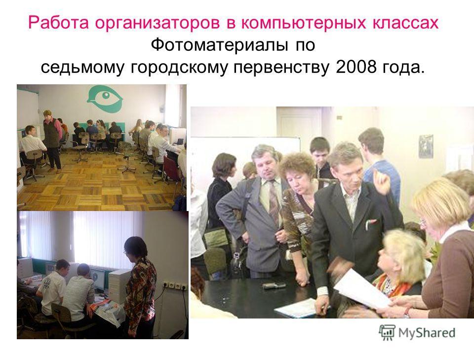 Работа организаторов в компьютерных классах Фотоматериалы по седьмому городскому первенству 2008 года.