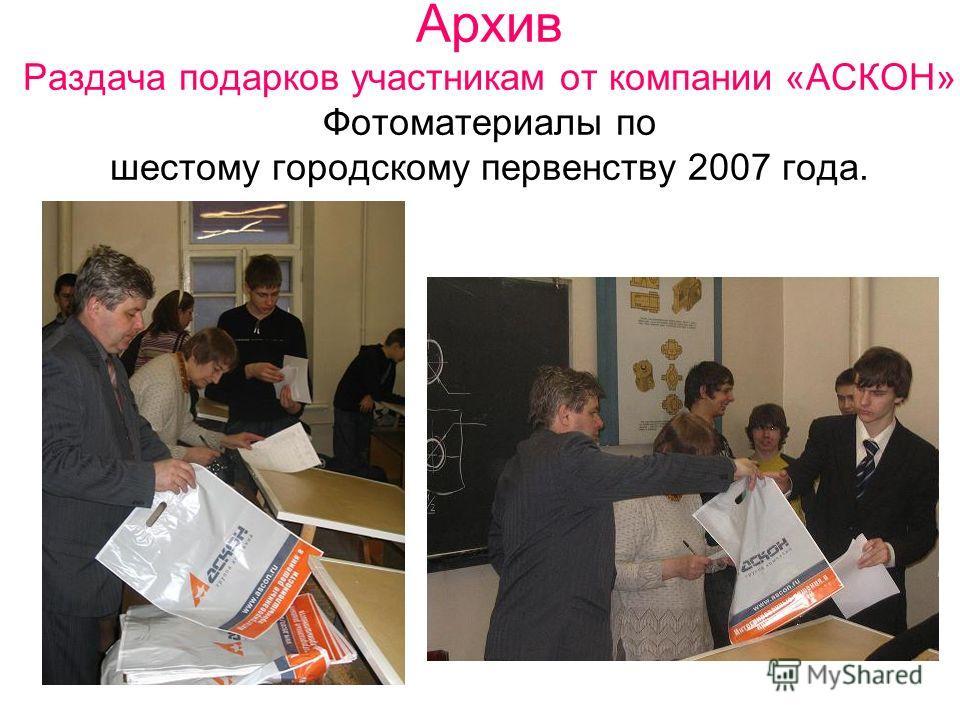 Архив Раздача подарков участникам от компании «АСКОН» Фотоматериалы по шестому городскому первенству 2007 года.