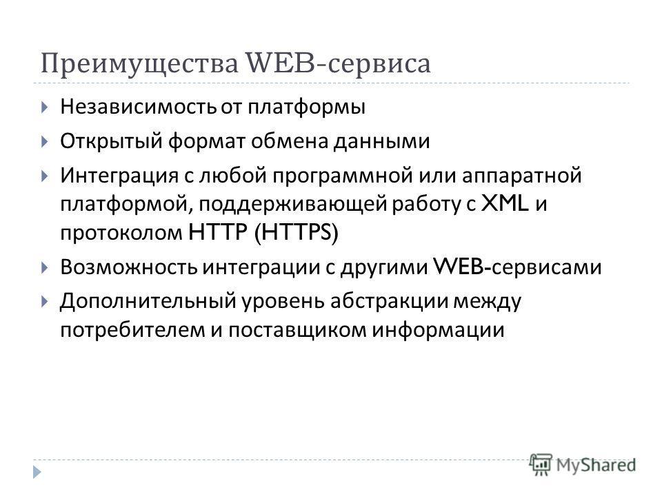 Преимущества WEB- сервиса Независимость от платформы Открытый формат обмена данными Интеграция с любой программной или аппаратной платформой, поддерживающей работу с XML и протоколом HTTP (HTTPS) Возможность интеграции с другими WEB- сервисами Дополн