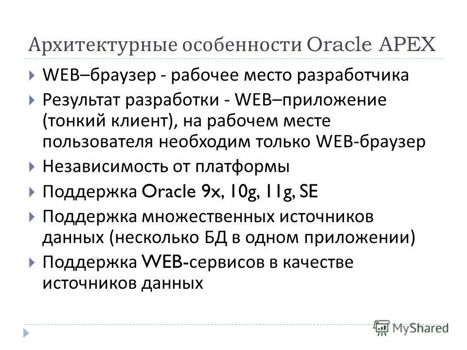Архитектурные особенности Oracle APEX WEB– браузер - рабочее место разработчика Результат разработки - WEB– приложение ( тонкий клиент ), на рабочем месте пользователя необходим только WEB- браузер Независимость от платформы Поддержка Oracle 9x, 10g,
