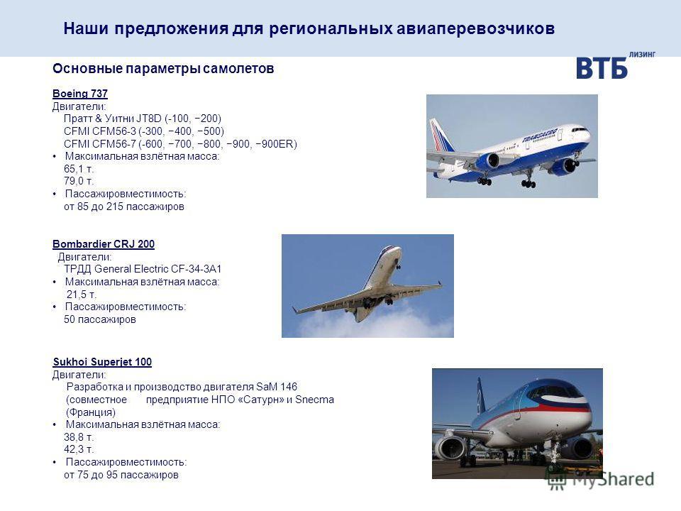 Наши предложения для региональных авиаперевозчиков Основные параметры самолетов Boeing 737 Двигатели: Пратт & Уитни JT8D (-100, 200) CFMI CFM56-3 (-300, 400, 500) CFMI CFM56-7 (-600, 700, 800, 900, 900ER) Максимальная взлётная масса: 65,1 т. 79,0 т.