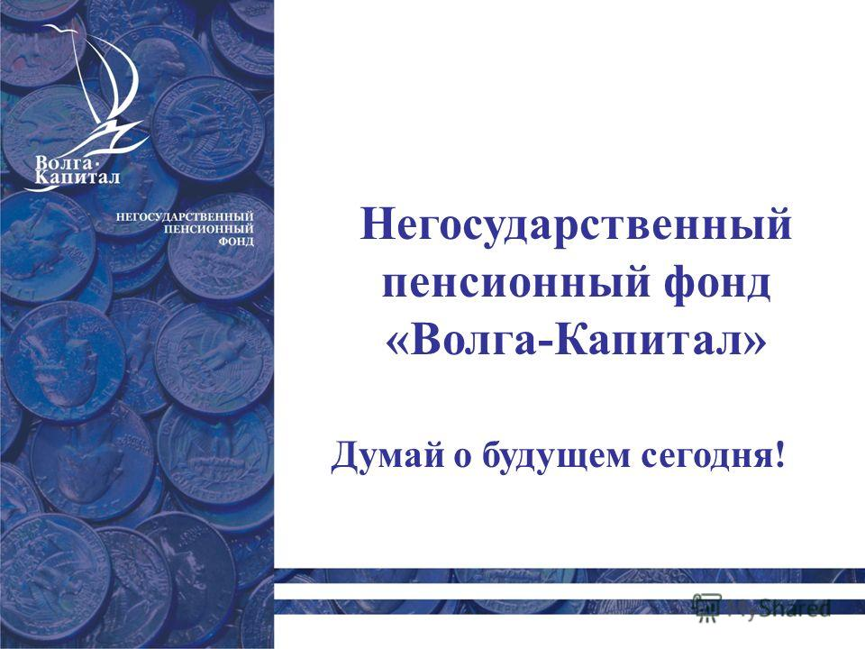 Думай о будущем сегодня! Негосударственный пенсионный фонд «Волга-Капитал»
