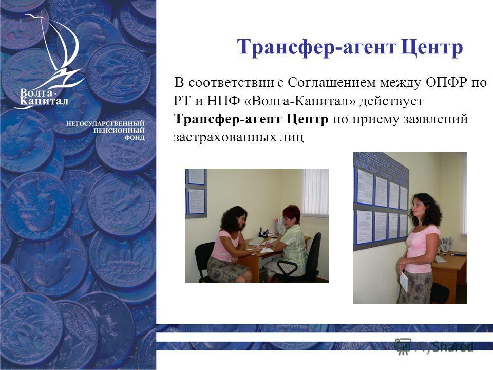 Трансфер-агент Центр В соответствии с Соглашением между ОПФР по РТ и НПФ «Волга-Капитал» действует Трансфер-агент Центр по приему заявлений застрахованных лиц