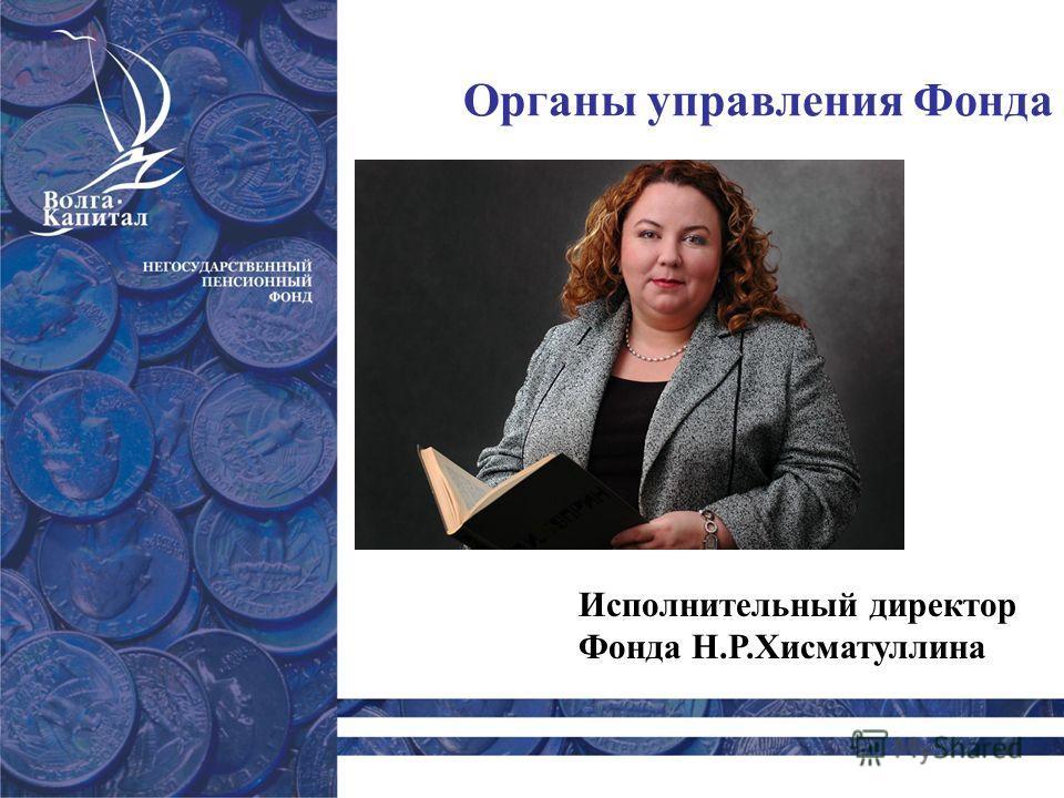 Органы управления Фонда Исполнительный директор Фонда Н.Р.Хисматуллина