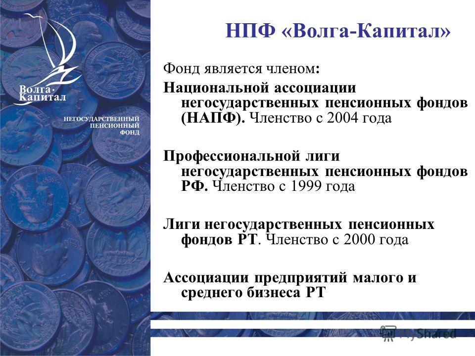 НПФ «Волга-Капитал» Фонд является членом: Национальной ассоциации негосударственных пенсионных фондов (НАПФ). Членство с 2004 года Профессиональной лиги негосударственных пенсионных фондов РФ. Членство с 1999 года Лиги негосударственных пенсионных фо
