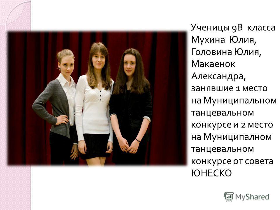 Ученицы 9 В класса Мухина Юлия, Головина Юлия, Макаенок Александра, занявшие 1 место на Муниципальном танцевальном конкурсе и 2 место на Муниципалном танцевальном конкурсе от совета ЮНЕСКО