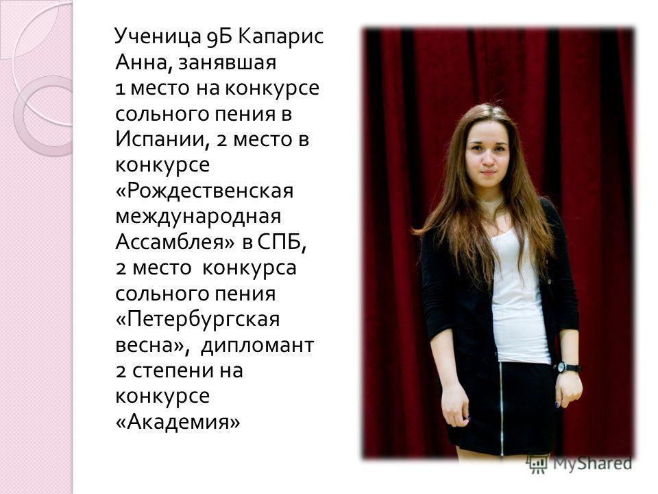 Ученица 9 Б Капарис Анна, занявшая 1 место на конкурсе сольного пения в Испании, 2 место в конкурсе « Рождественская международная Ассамблея » в СПБ, 2 место конкурса сольного пения « Петербургская весна », дипломант 2 степени на конкурсе « Академия