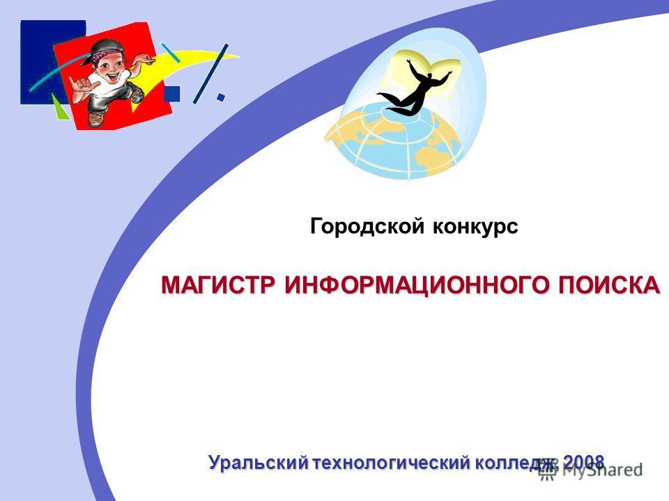 МАГИСТР ИНФОРМАЦИОННОГО ПОИСКА Городской конкурс Уральский технологический колледж, 2008