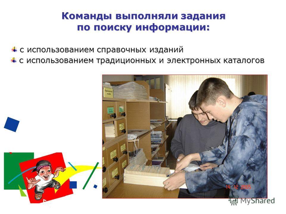 Команды выполняли задания по поиску информации: с использованием справочных изданий с использованием справочных изданий с использованием традиционных и электронных каталогов с использованием традиционных и электронных каталогов