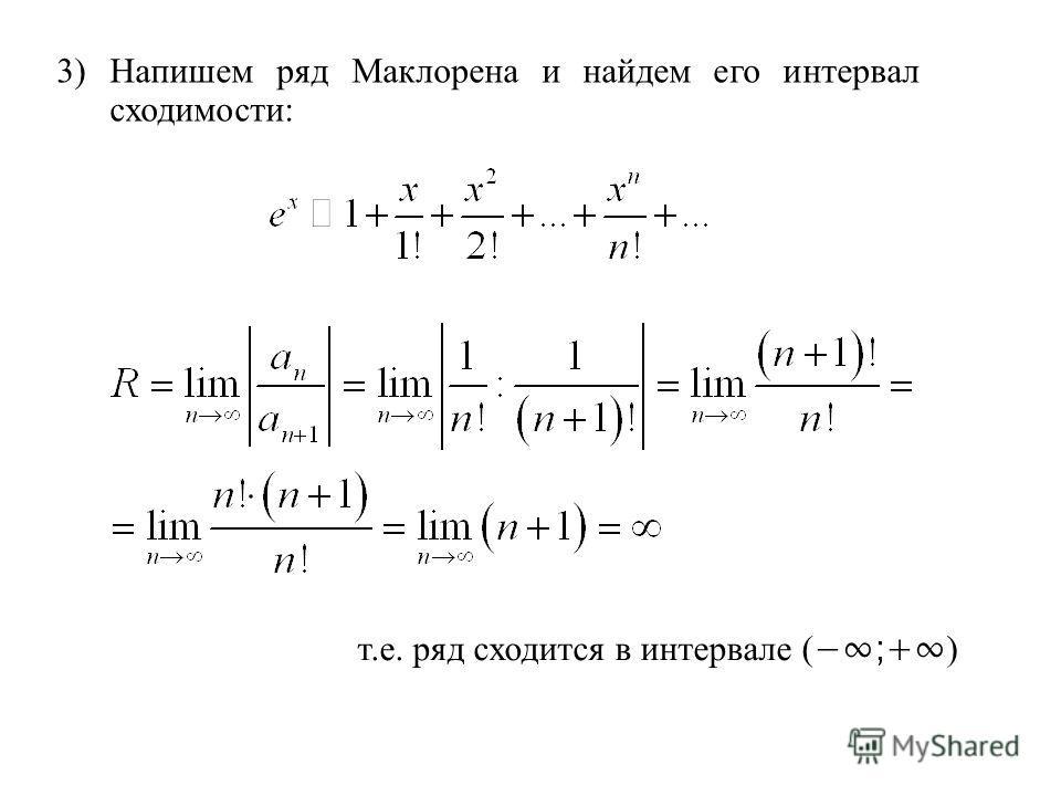 3) Напишем ряд Маклорена и найдем его интервал сходимости: т.е. ряд сходится в интервале ( ;+ )
