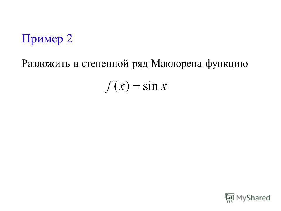 Пример 2 Разложить в степенной ряд Маклорена функцию