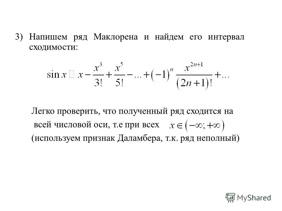 3) Напишем ряд Маклорена и найдем его интервал сходимости: Легко проверить, что полученный ряд сходится на всей числовой оси, т.е при всех (используем признак Даламбера, т.к. ряд неполный)