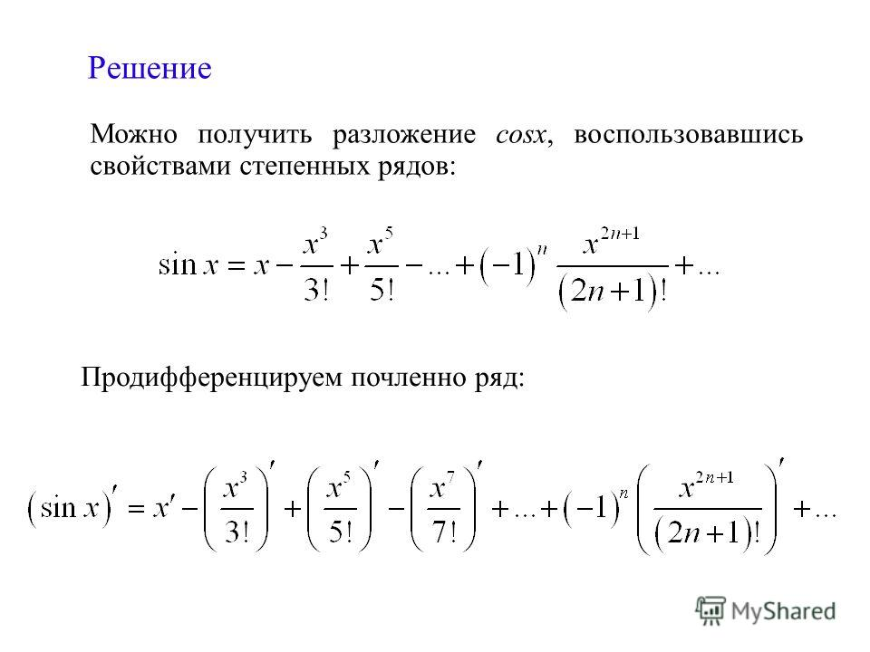 Можно получить разложение cosx, воспользовавшись свойствами степенных рядов: Продифференцируем почленно ряд: Решение