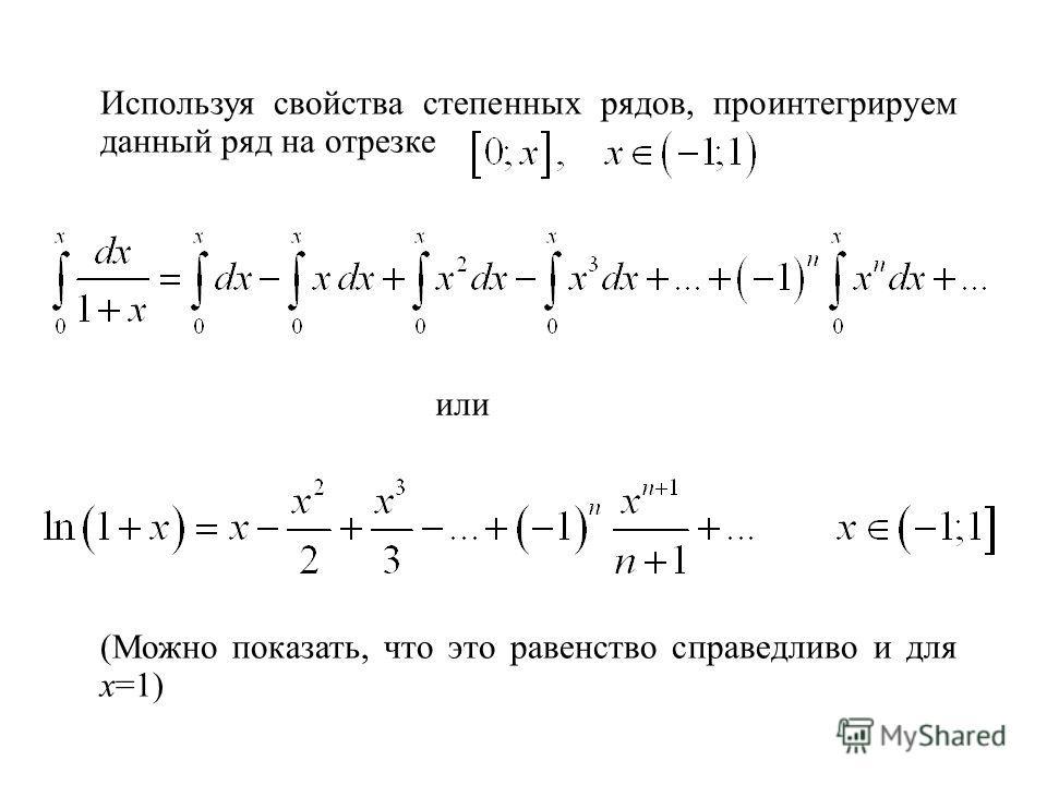 Используя свойства степенных рядов, проинтегрируем данный ряд на отрезке или (Можно показать, что это равенство справедливо и для х=1)