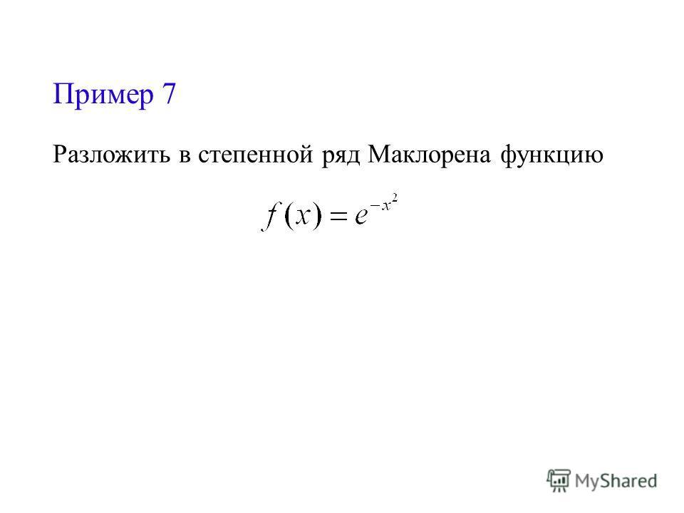 Пример 7 Разложить в степенной ряд Маклорена функцию