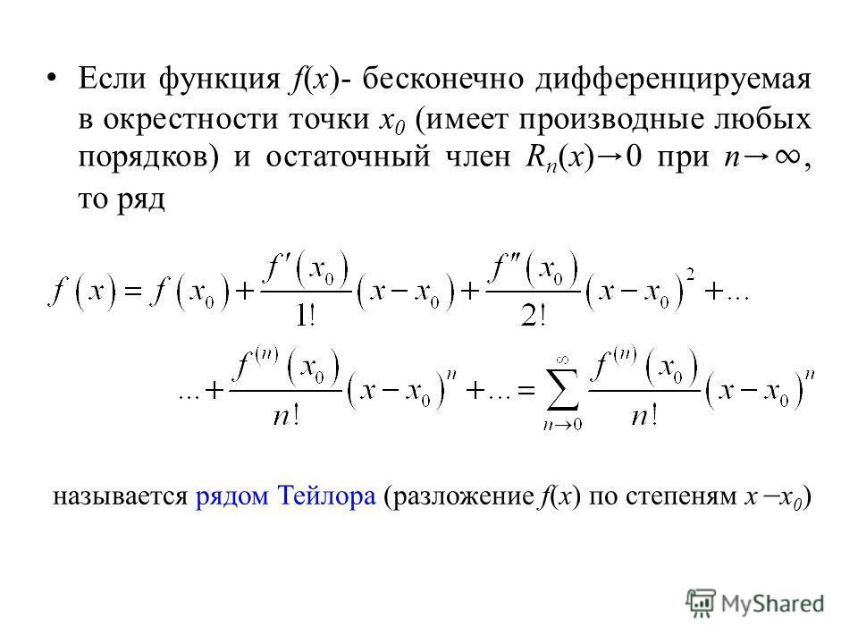 Если функция f(x)- бесконечно дифференцируемая в окрестности точки х 0 (имеет производные любых порядков) и остаточный член R n (x) 0 при n, то ряд называется рядом Тейлора (разложение f(x) по степеням x x 0 )