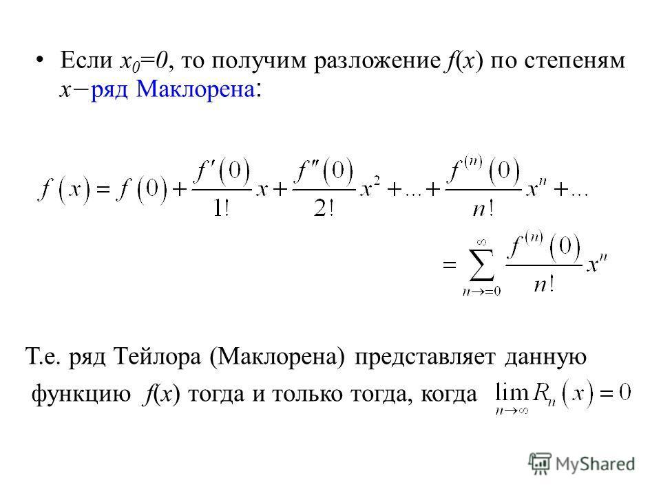Если x 0 =0, то получим разложение f(x) по степеням х ряд Маклорена : Т.е. ряд Тейлора (Маклорена) представляет данную функцию f(x) тогда и только тогда, когда