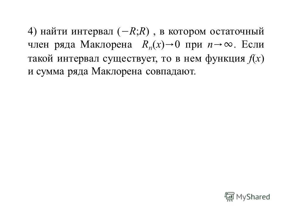4) найти интервал ( R;R), в котором остаточный член ряда Маклорена R n (x) 0 при n. Если такой интервал существует, то в нем функция f(x) и сумма ряда Маклорена совпадают.