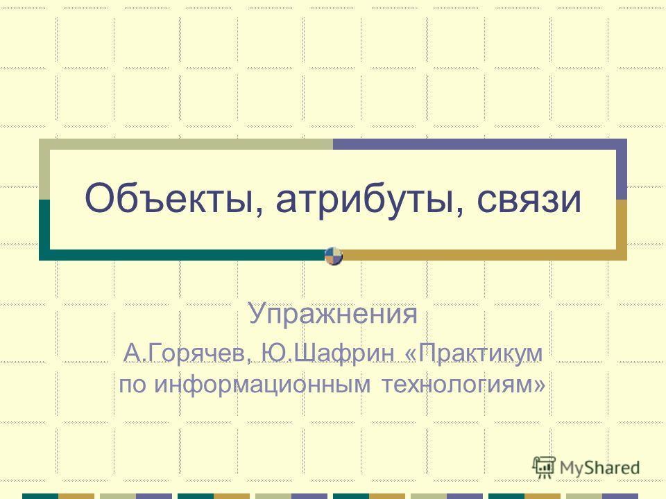 Объекты, атрибуты, связи Упражнения А.Горячев, Ю.Шафрин «Практикум по информационным технологиям»