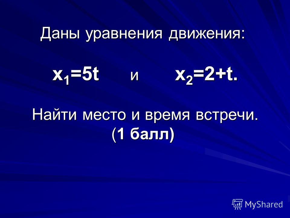 Даны уравнения движения: х 1 =5t и х 2 =2+t. Найти место и время встречи. (1 балл)