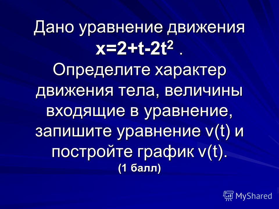 Дано уравнение движения х=2+t-2t 2. Определите характер движения тела, величины входящие в уравнение, запишите уравнение v(t) и постройте график v(t). (1 балл)