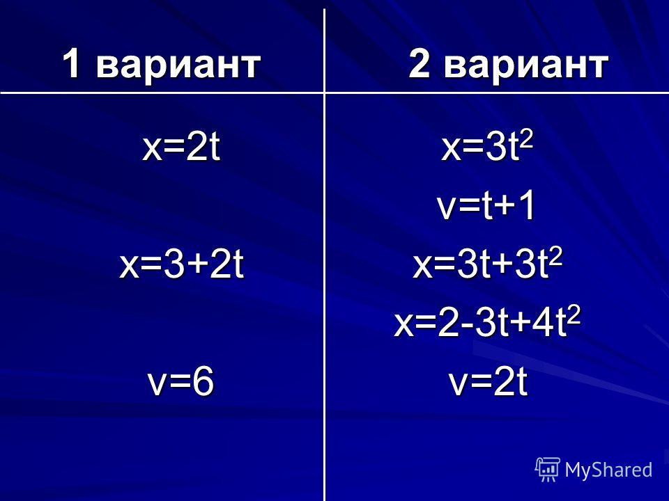 1 вариант 2 вариант х=2t х=3+2t v=6 х=3t 2 v=t+1 х=3t+3t 2 х=2-3t+4t 2 v=2t
