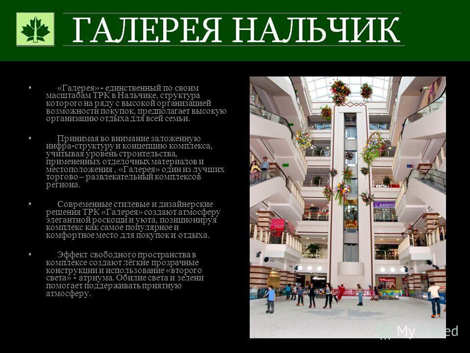 «Галерея» - единственный по своим масштабам ТРК в Нальчике, структура которого на ряду с высокой организацией возможности покупок, предполагает высокую организацию отдыха для всей семьи. Принимая во внимание заложенную инфра-структуру и концепцию ком