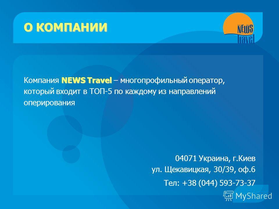 О КОМПАНИИ NEWS Travel Компания NEWS Travel – многопрофильный оператор, который входит в ТОП-5 по каждому из направлений оперирования 04071 Украина, г.Киев ул. Щекавицкая, 30/39, оф.6 Тел: +38 (044) 593-73-37