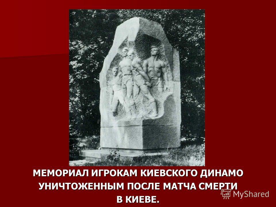 МЕМОРИАЛ ИГРОКАМ КИЕВСКОГО ДИНАМО УНИЧТОЖЕННЫМ ПОСЛЕ МАТЧА СМЕРТИ В КИЕВЕ.