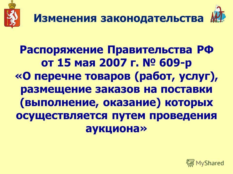 Изменения законодательства Распоряжение Правительства РФ от 15 мая 2007 г. 609-р «О перечне товаров (работ, услуг), размещение заказов на поставки (выполнение, оказание) которых осуществляется путем проведения аукциона»