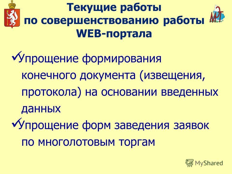 Текущие работы по совершенствованию работы WEB-портала Упрощение формирования конечного документа (извещения, протокола) на основании введенных данных Упрощение форм заведения заявок по многолотовым торгам