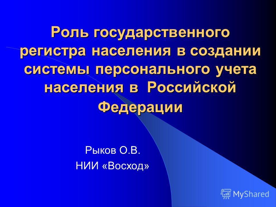 Роль государственного регистра населения в создании системы персонального учета населения в Российской Федерации Рыков О.В. НИИ «Восход»