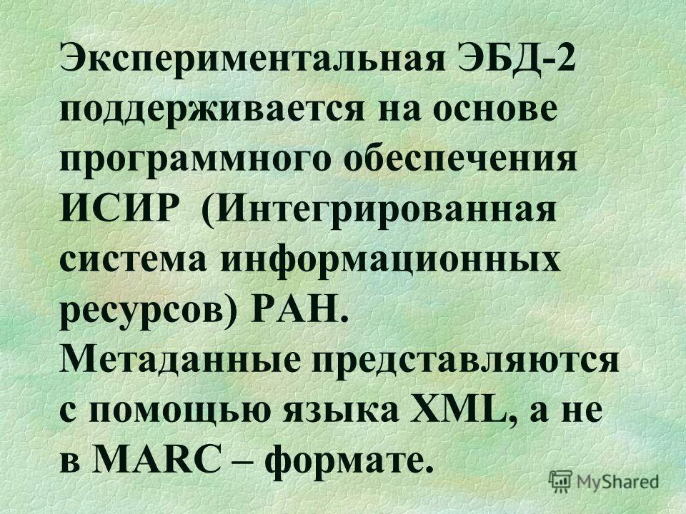 Экспериментальная ЭБД-2 поддерживается на основе программного обеспечения ИСИР (Интегрированная система информационных ресурсов) РАН. Метаданные представляются с помощью языка XML, а не в MARC – формате.