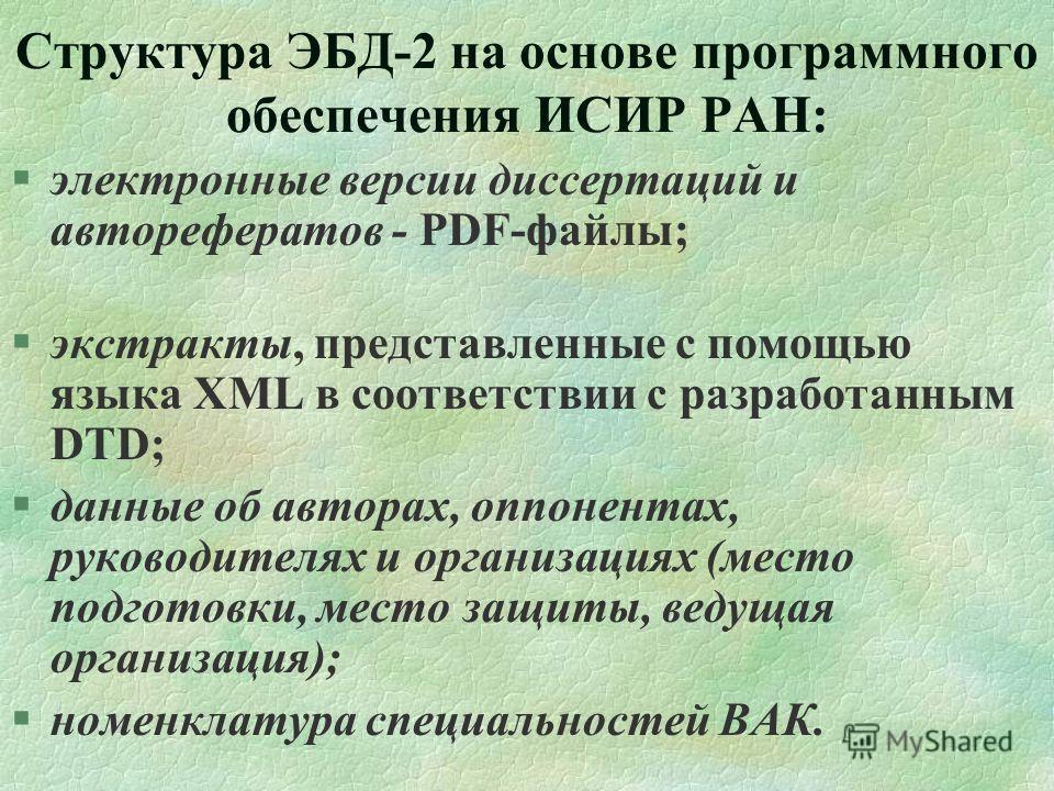 Структура ЭБД-2 на основе программного обеспечения ИСИР РАН: §электронные версии диссертаций и авторефератов - PDF-файлы; §экстракты, представленные с помощью языка XML в соответствии с разработанным DTD; §данные об авторах, оппонентах, руководителях